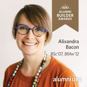 Congratulations Alixandra Bacon, BSc'07, BMw'12, a recipient of the 2020-2021 UBC Alumni Builder Award