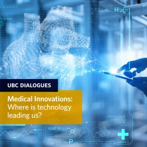 UBC Dialogues: Medical Innovations: Where is technology leading us? on June 23rd